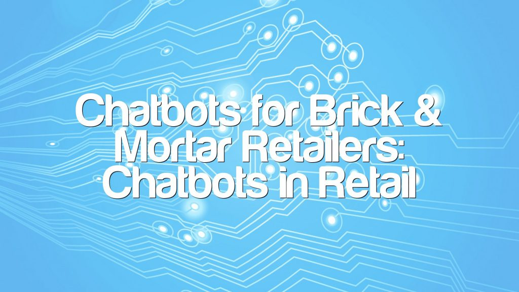 Chatbots for Brick & Mortar Retailers: Chatbots in Retail