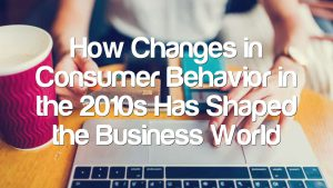 How Changes in Consumer Behavior in the 2010s Has Shaped the Business World