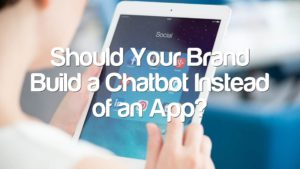Should Your Brand Build a Chatbot Instead of an App?