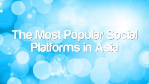 The Most Popular Social Platforms in Asia