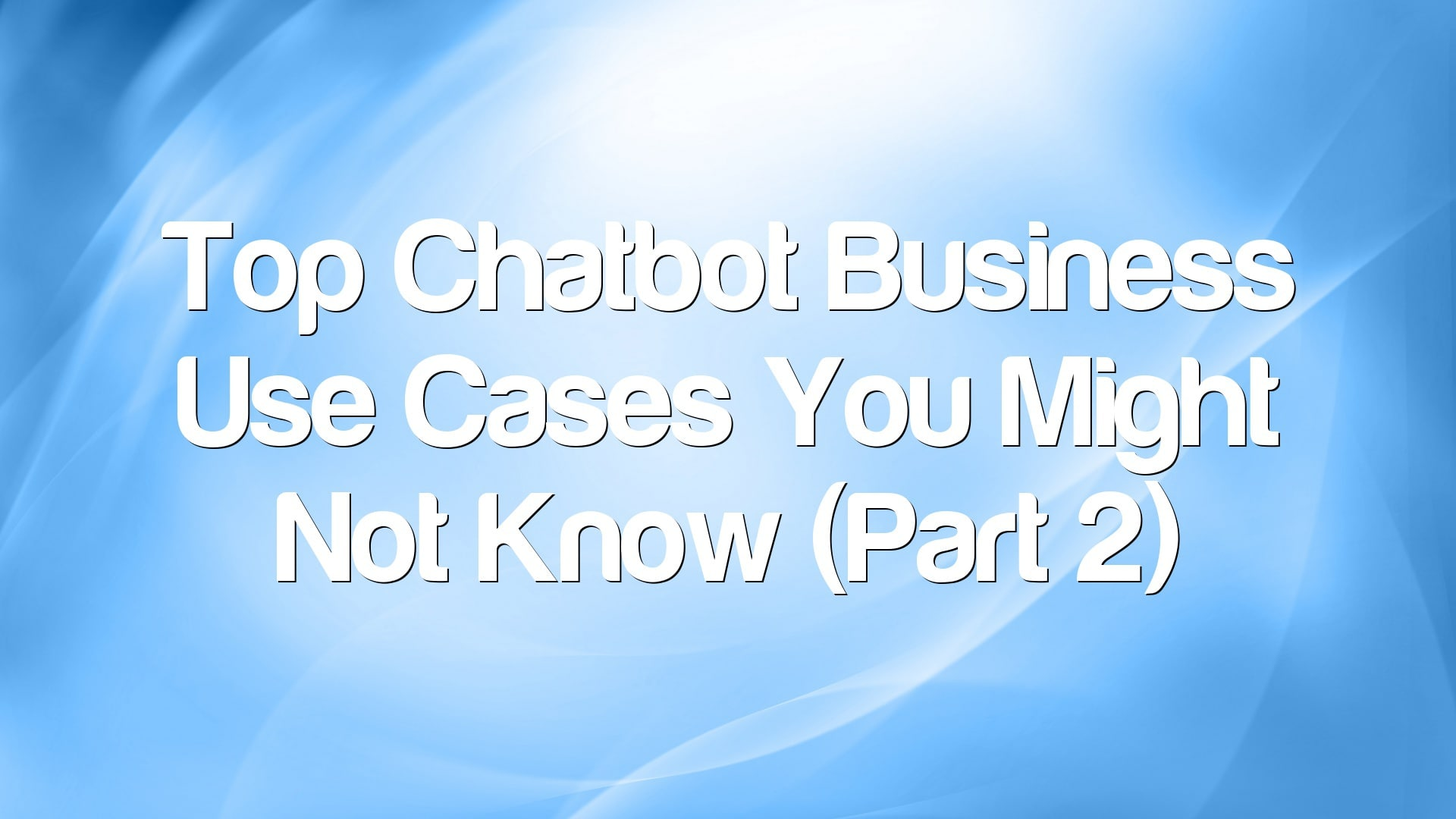 Top Chatbot Business Use Cases You Might Not Know (Part 2)