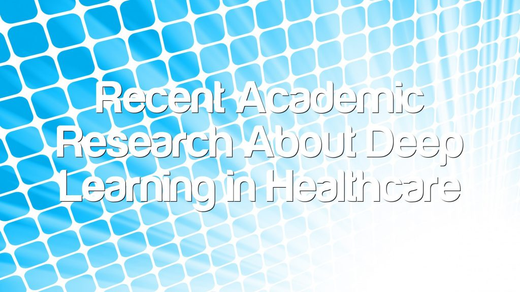 Recent Academic Research About Deep Learning in Healthcare